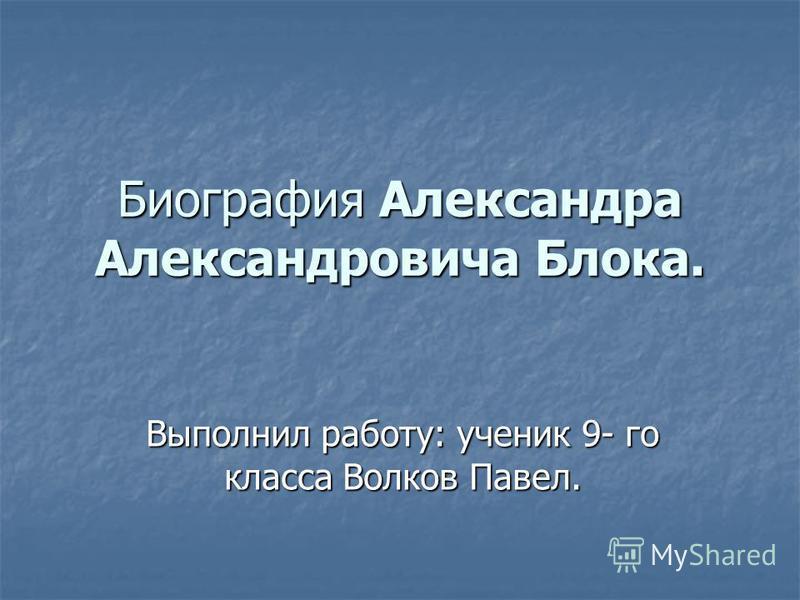 Биография Александра Александровича Блока. Выполнил работу: ученик 9- го класса Волков Павел.