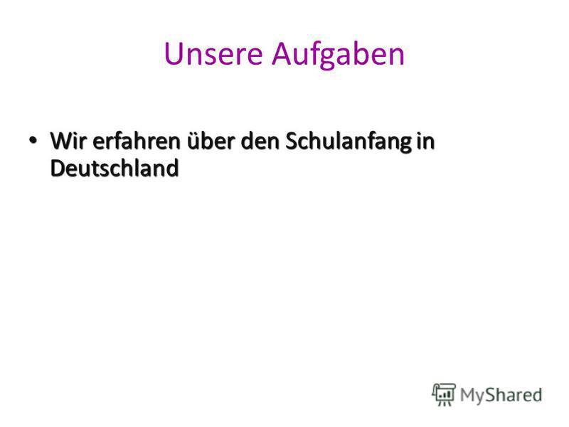 Unsere Aufgaben Wir erfahren über den Schulanfang in Deutschland Wir erfahren über den Schulanfang in Deutschland