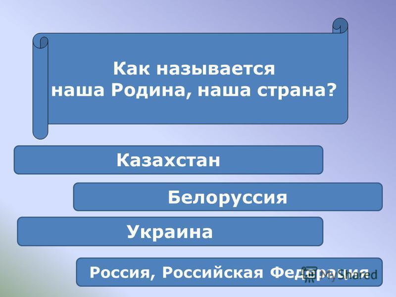 Россия, Российская Федерация Украина Белоруссия Казахстан Как называется наша Родина, наша страна?