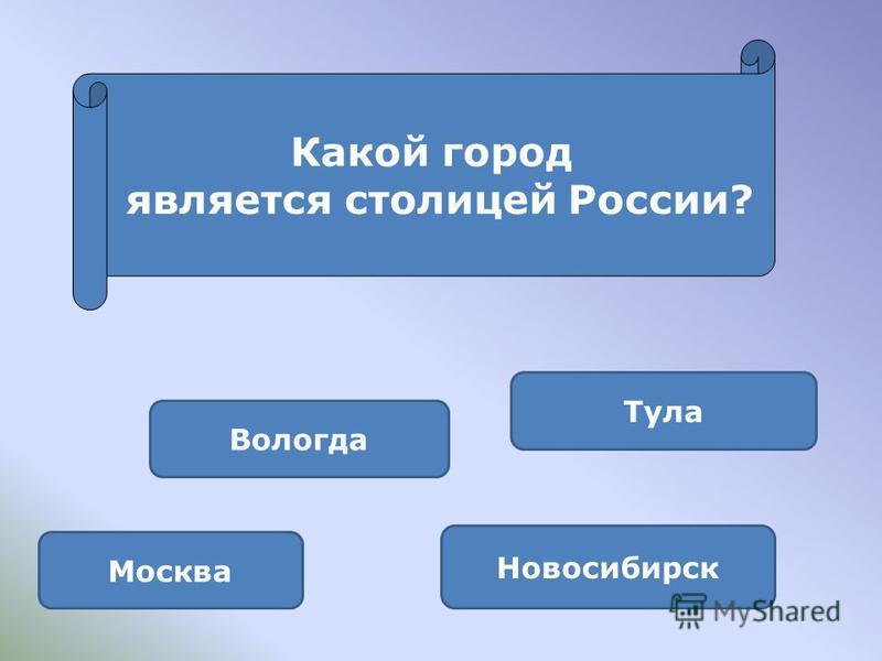 Москва Тула Новосибирск Вологда Какой город является столицей России?
