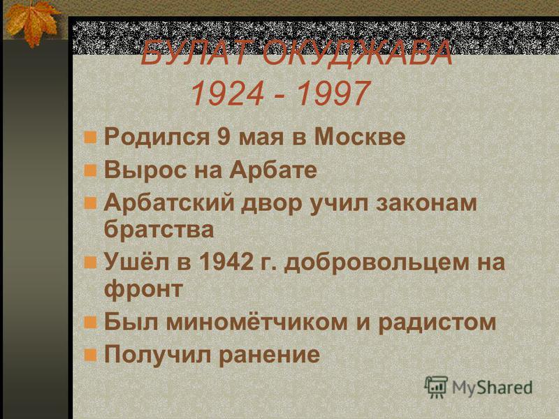 БУЛАТ ОКУДЖАВА 1924 - 1997 Родился 9 мая в Москве Вырос на Арбате Арбатский двор учил законам братства Ушёл в 1942 г. добровольцем на фронт Был миномётчиком и радистом Получил ранение