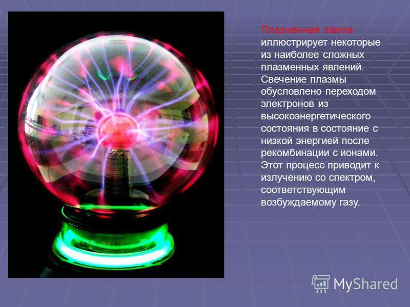 Плазменная лампа иллюстрирует некоторые из наиболее сложных плазменных явлений. Свечение плазмы обусловлено переходом электронов из высокоэнергетического состояния в состояние с низкой энергией после рекомбинации с ионами. Этот процесс приводит к изл