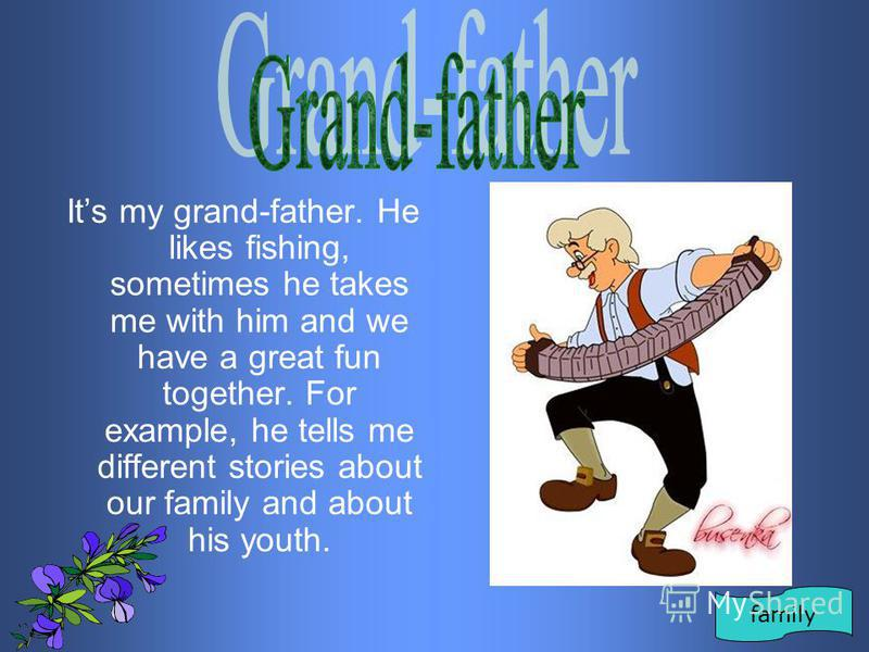 Its my grand-father. He likes fishing, sometimes he takes me with him and we have a great fun together. For example, he tells me different stories about our family and about his youth. family