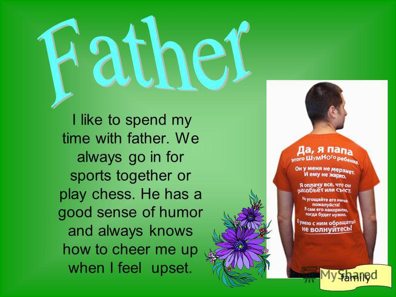 I like to spend my time with father. We always go in for sports together or play chess. He has a good sense of humor and always knows how to cheer me up when I feel upset. family