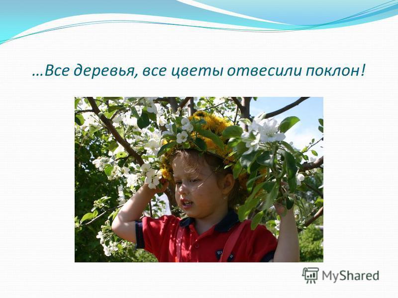 …Все деревья, все цветы отвесили поклон!