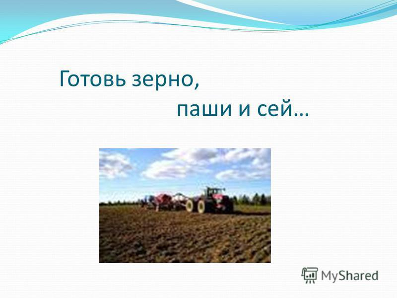 Готовь зерно, паши и сей…