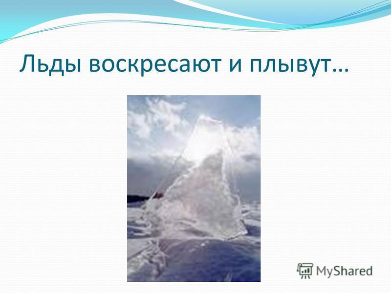 Льды воскресают и плывут…