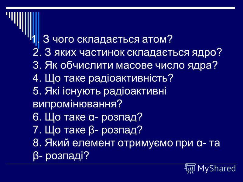 1. З чого складається атом? 2. З яких частинок складається ядро? 3. Як обчислити масове число ядра? 4. Що таке радіоактивність? 5. Які існують радіоактивні випромінювання? 6. Що таке α- розпад? 7. Що таке β- розпад? 8. Який елемент отримуємо при α- т