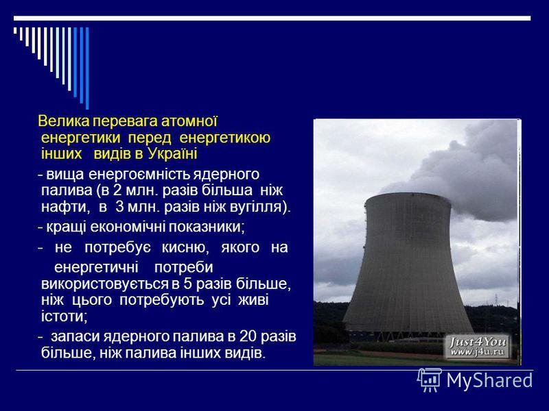 Велика перевага атомної енергетики перед енергетикою інших видів в Україні - вища енергоємність ядерного палива (в 2 млн. разів більша ніж нафти, в 3 млн. разів ніж вугілля). - кращі економічні показники; - не потребує кисню, якого на енергетичні пот