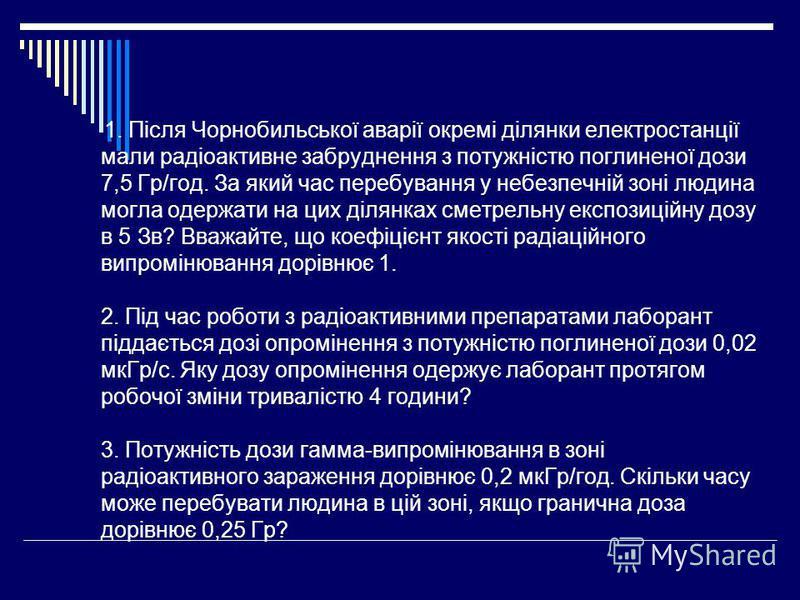 1. Після Чорнобильської аварії окремі ділянки електростанції мали радіоактивне забруднення з потужністю поглиненої дози 7,5 Гр/год. За який час перебування у небезпечній зоні людина могла одержати на цих ділянках сметрельну експозиційну дозу в 5 Зв?