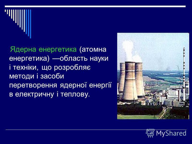 Ядерна енергетика (атомна енергетика) область науки і техніки, що розробляє методи і засоби перетворення ядерної енергії в електричну і теплову.