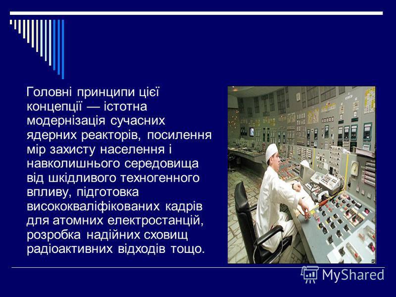 Головні принципи цієї концепції істотна модернізація сучасних ядерних реакторів, посилення мір захисту населення і навколишнього середовища від шкідливого техногенного впливу, підготовка висококваліфікованих кадрів для атомних електростанцій, розробк