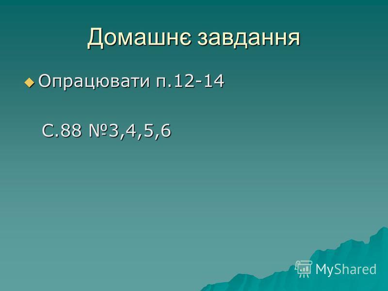 Домашнє завдання Опрацювати п.12-14 Опрацювати п.12-14 С.88 3,4,5,6 С.88 3,4,5,6