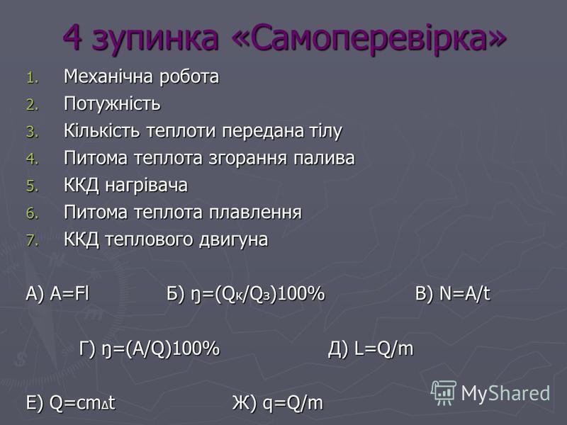 4 зупинка «Самоперевірка» 1. Механічна робота 2. Потужність 3. Кількість теплоти передана тілу 4. Питома теплота згорання палива 5. ККД нагрівача 6. Питома теплота плавлення 7. ККД теплового двигуна А) A=Fl Б) ŋ=(Q к /Q з )100% В) N=A/t Г) ŋ=(A/Q)100