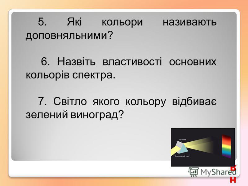 Контрольні запитанняКонтрольні запитанняКонтрольні запитанняКонтрольні запитання 5. Які кольори називають доповняльними? 6. Назвіть властивості основних кольорів спектра. 7. Світло якого кольору відбиває зелений виноград?