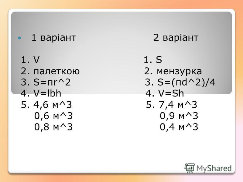 1 варіант 2 варіант 1. V 1. S 2. палеткою 2. мензурка 3. S=πr^2 3. S=(пd^2)/4 4. V=lbh 4. V=Sh 5. 4,6 м^3 5. 7,4 м^3 0,6 м^3 0,9 м^3 0,8 м^3 0,4 м^3