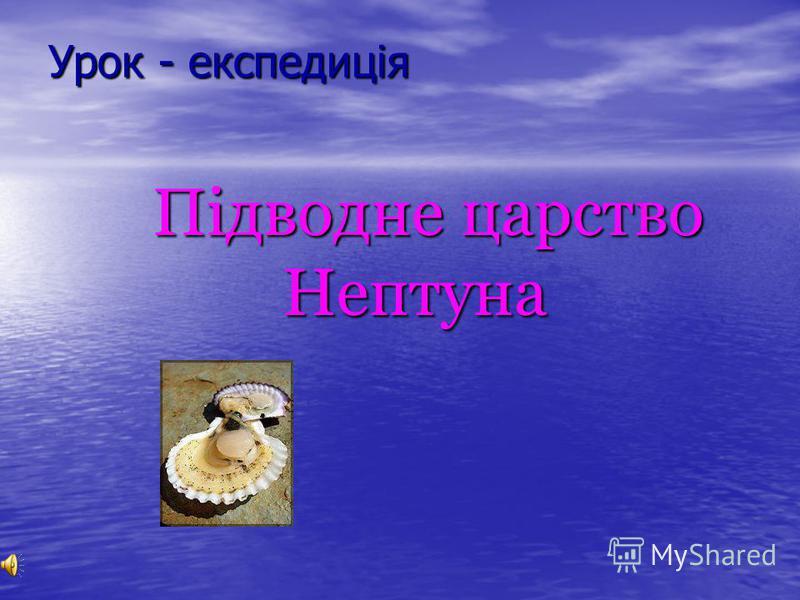 Урок - експедиція Підводне царство Нептуна Підводне царство Нептуна