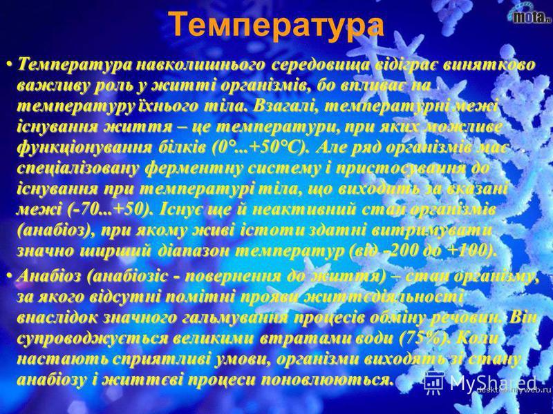 Температура навколишнього середовища відіграє винятково важливу роль у житті організмів, бо впливає на температуру їхнього тіла. Взагалі, температурні межі існування життя – це температури, при яких можливе функціонування білків (0°...+50°С). Але ряд