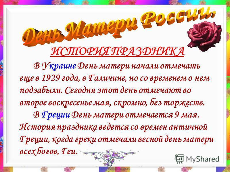 В Украине День матери начали отмечать еще в 1929 года, в Галичине, но со временем о нем подзабыли. Сегодня этот день отмечают во второе воскресенье мая, скромно, без торжеств. В Греции День матери отмечается 9 мая. История праздника ведется со времен