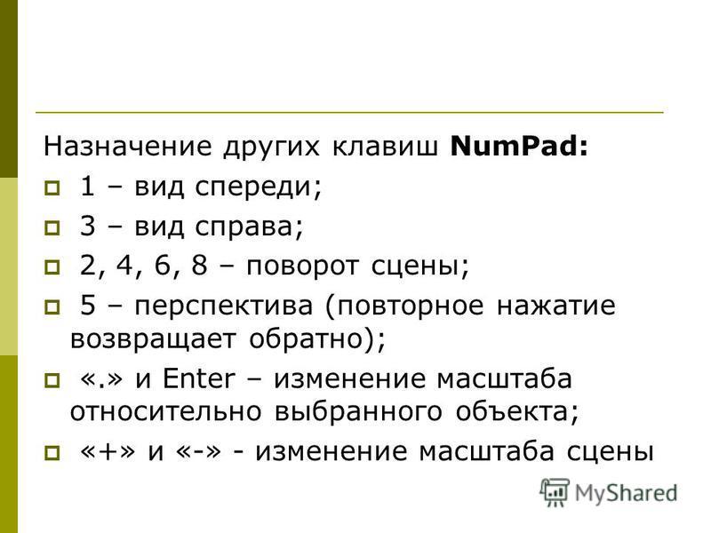 Назначение других клавиш NumPad: 1 – вид спереди; 3 – вид справа; 2, 4, 6, 8 – поворот сцены; 5 – перспектива (повторное нажатие возвращает обратно); «.» и Enter – изменение масштаба относительно выбранного объекта; «+» и «-» - изменение масштаба сце