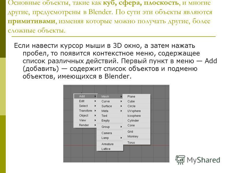 Основные объекты, такие как куб, сфера, плоскость, и многие другие, предусмотрены в Blender. По сути эти объекты являются примитивами, изменяя которые можно получать другие, более сложные объекты. Если навести курсор мыши в 3D окно, а затем нажать пр