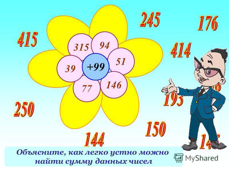 315 94 51 146 77 39 +99 Найдите сумму числа на лепестке и 99 Объясните, как легко устно можно найти сумму данных чисел