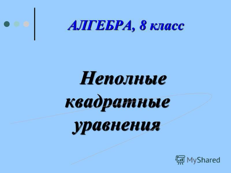 А ЛГЕБРА, 8 класс Неполные квадратные уравнения
