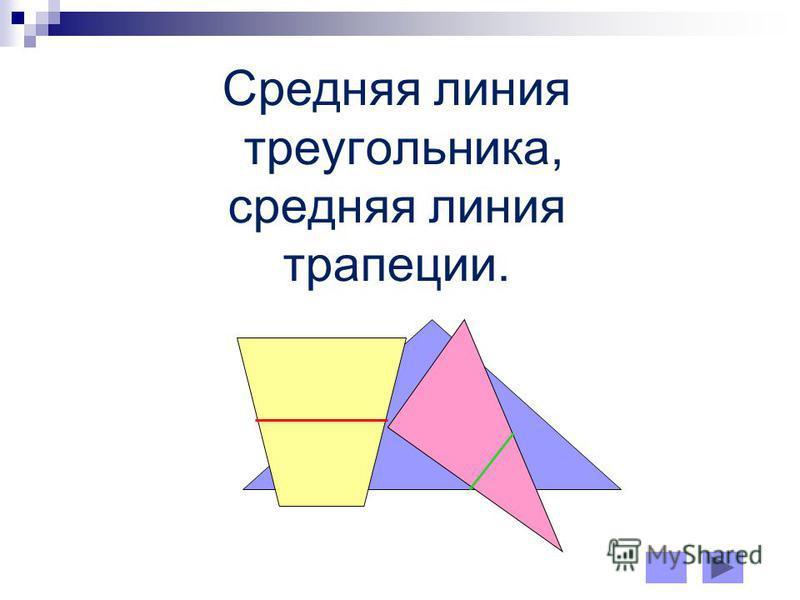 Cредняя линия треугольника, средняя линия трапеции.