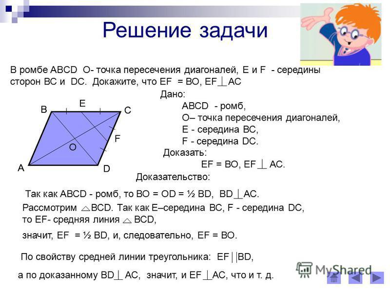 Решение задачи B ромбе АBСD О- точка пересечения диагоналей, Е и F - середины сторон ВС и DС. Докажите, что ЕF = ВО, ЕF АС A B D F E O C A B D F E O C Дано: АВСD - ромб, О– точка пересечения диагоналей, Е - середина ВС, F - середина DС. Доказать: ЕF