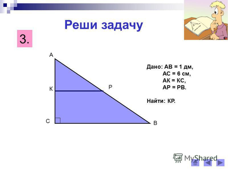 Реши задачу 3. С А В К Р Дано: АВ = 1 дм, АС = 6 см, АК = КС, АР = РВ. Найти: КР.