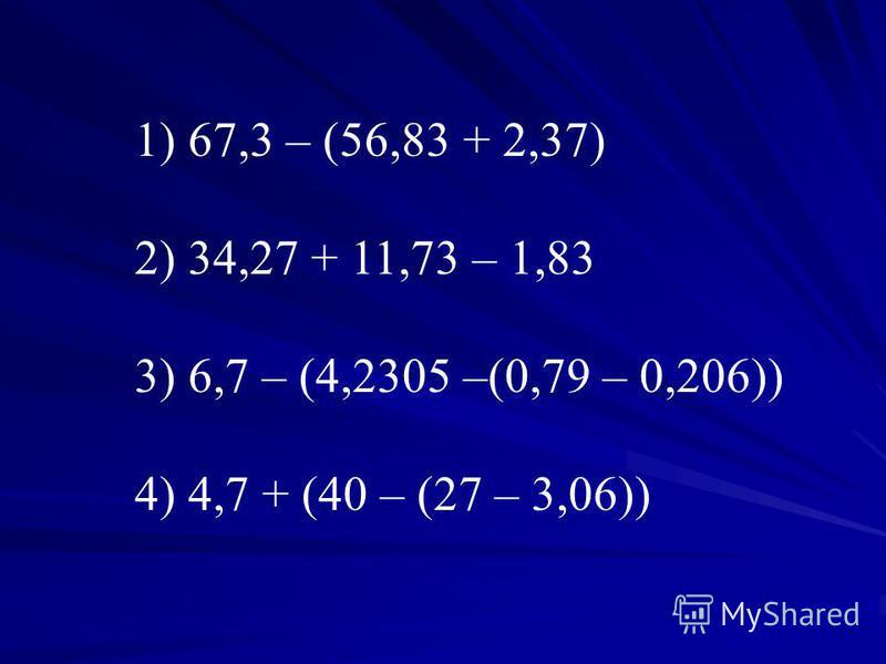 1) 67,3 – (56,83 + 2,37) 2) 34,27 + 11,73 – 1,83 3) 6,7 – (4,2305 –(0,79 – 0,206)) 4) 4,7 + (40 – (27 – 3,06))