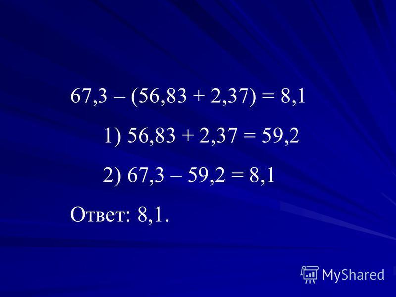 67,3 – (56,83 + 2,37) = 8,1 1) 56,83 + 2,37 = 59,2 2) 67,3 – 59,2 = 8,1 Ответ: 8,1.