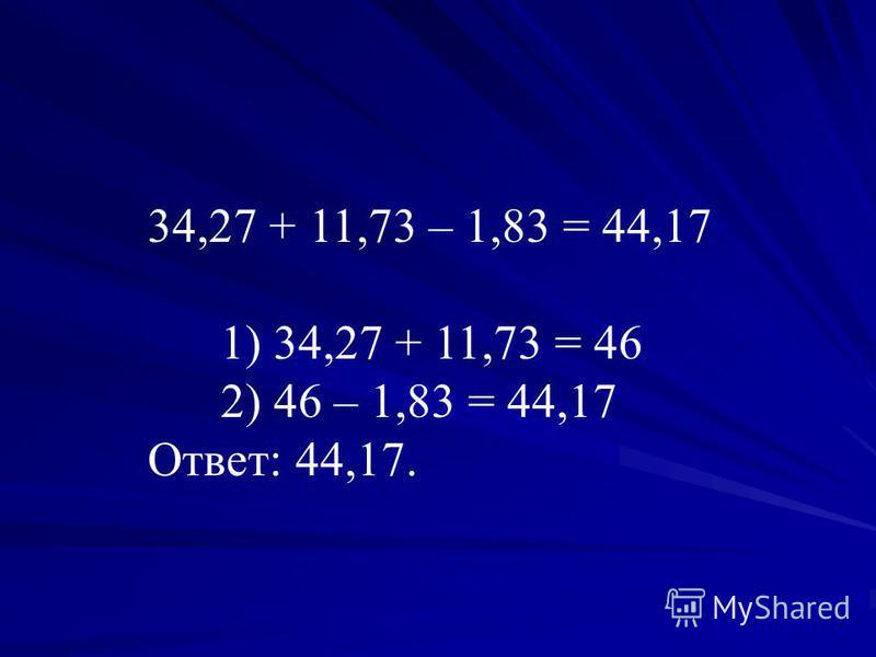 34,27 + 11,73 – 1,83 = 44,17 1) 34,27 + 11,73 = 46 2) 46 – 1,83 = 44,17 Ответ: 44,17.