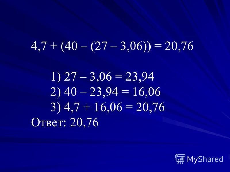 4,7 + (40 – (27 – 3,06)) = 20,76 1) 27 – 3,06 = 23,94 2) 40 – 23,94 = 16,06 3) 4,7 + 16,06 = 20,76 Ответ: 20,76