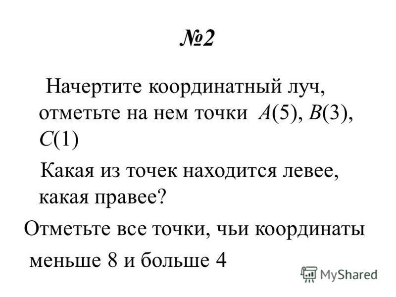 2 Начертите координатный луч, отметьте на нем точки А(5), В(3), С(1) Какая из точек находится левее, какая правее? Отметьте все точки, чьи координаты меньше 8 и больше 4