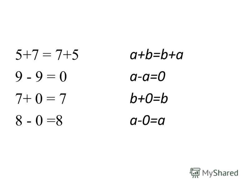5+7 = 7+5 9 - 9 = 0 7+ 0 = 7 8 - 0 =8 a+b=b+a a-a=0 b+0=b a-0=a
