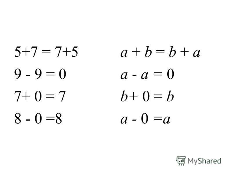 5+7 = 7+5 9 - 9 = 0 7+ 0 = 7 8 - 0 =8 a + b = b + a a - a = 0 b+ 0 = b a - 0 =a