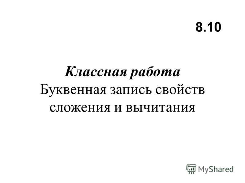 Классная работа Буквенная запись свойств сложения и вычитания 8.10