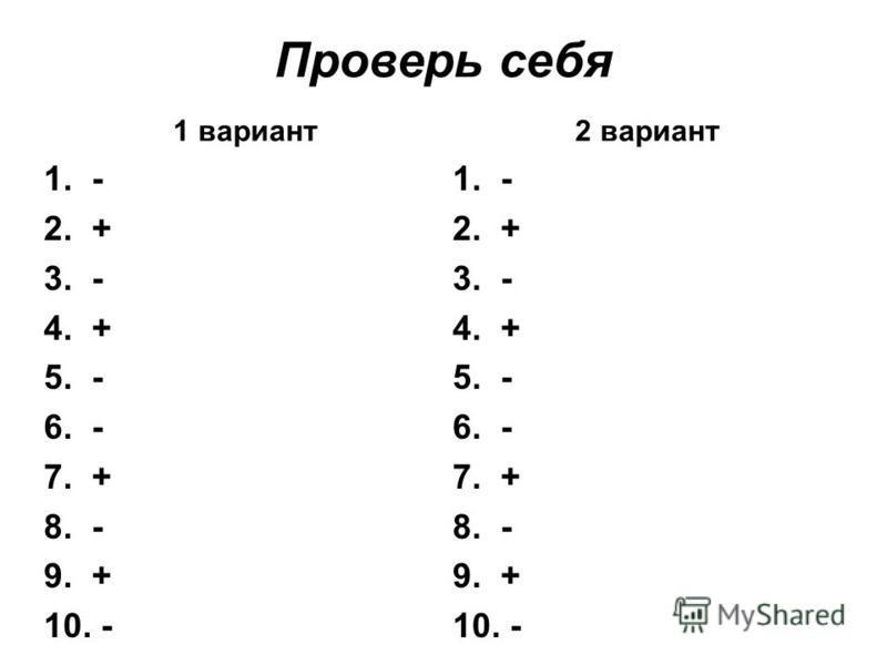 Проверь себя 1 вариант 1. - 2. + 3. - 4. + 5. - 6. - 7. + 8. - 9. + 10. - 2 вариант 1. - 2. + 3. - 4. + 5. - 6. - 7. + 8. - 9. + 10. -