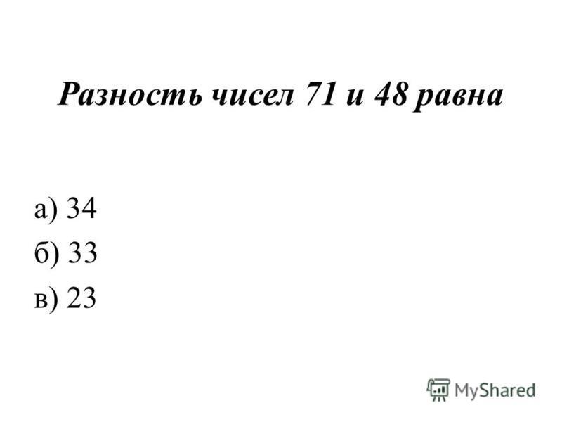 Разность чисел 71 и 48 равна а) 34 б) 33 в) 23