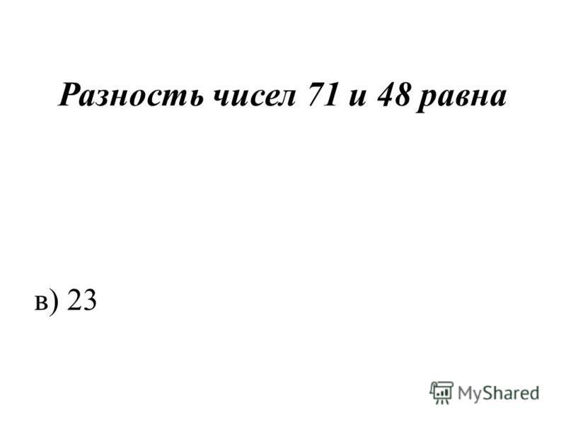 Разность чисел 71 и 48 равна в) 23