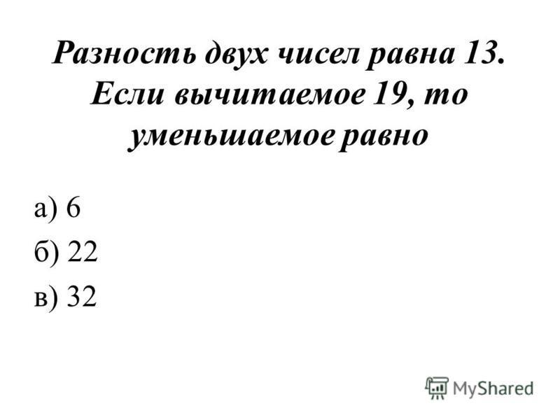 Разность двух чисел равна 13. Если вычитаемое 19, то уменьшаемое равно а) 6 б) 22 в) 32