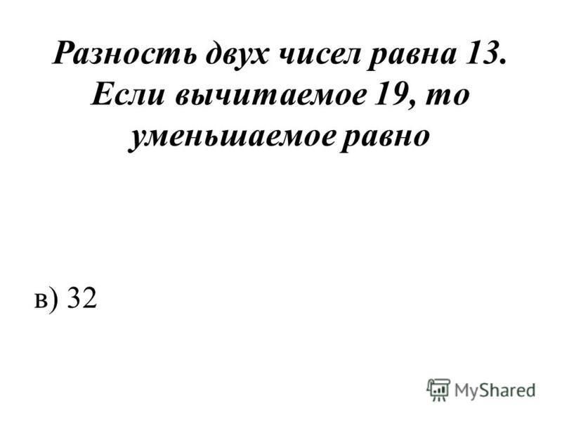 Разность двух чисел равна 13. Если вычитаемое 19, то уменьшаемое равно в) 32