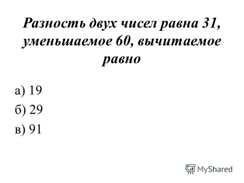 Разность двух чисел равна 31, уменьшаемое 60, вычитаемое равно а) 19 б) 29 в) 91