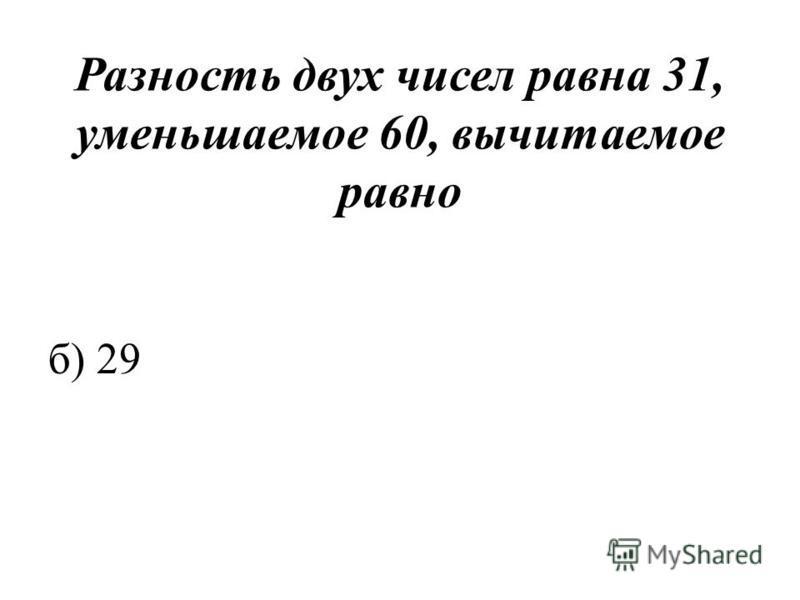 Разность двух чисел равна 31, уменьшаемое 60, вычитаемое равно б) 29