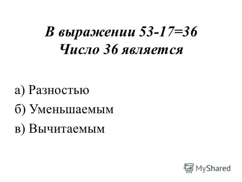 В выражении 53-17=36 Число 36 является а) Разностью б) Уменьшаемым в) Вычитаемым