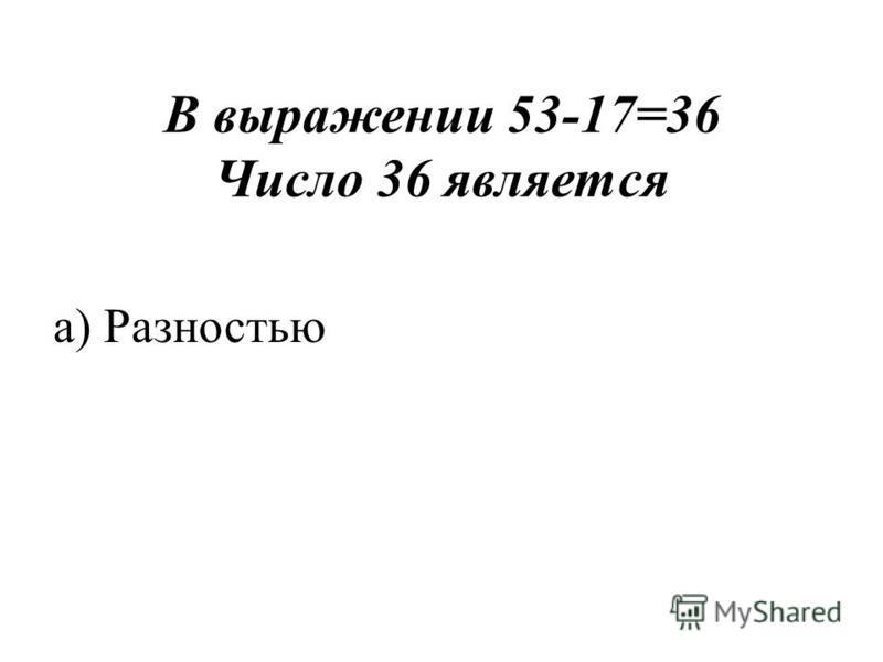 В выражении 53-17=36 Число 36 является а) Разностью