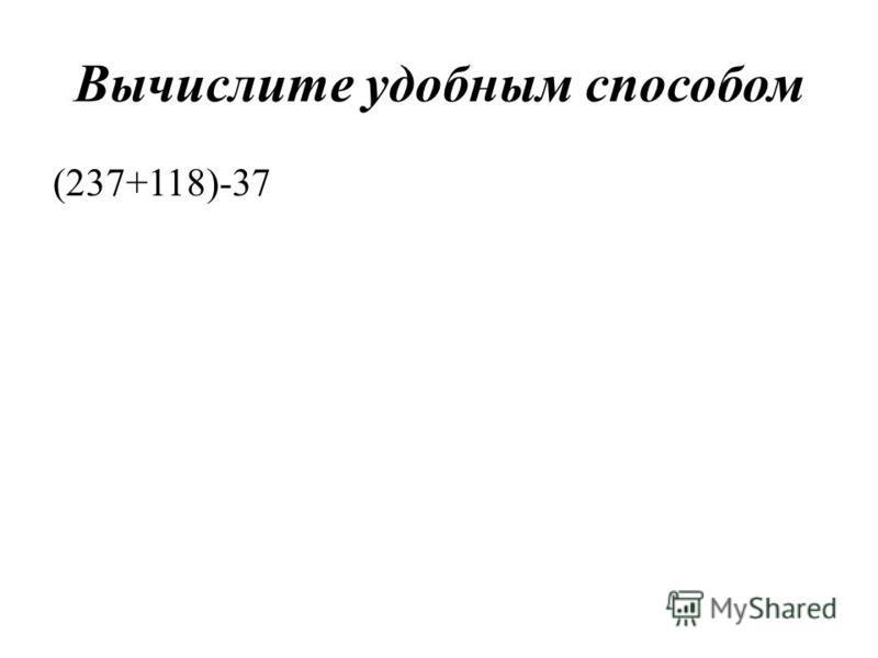 Вычислите удобным способом (237+118)-37