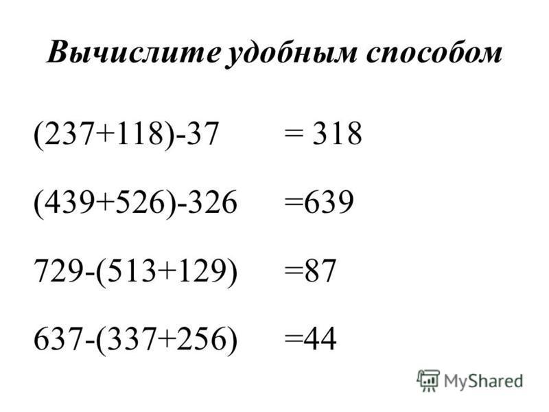 Вычислите удобным способом (237+118)-37 (439+526)-326 729-(513+129) 637-(337+256) = 318 =639 =87 =44