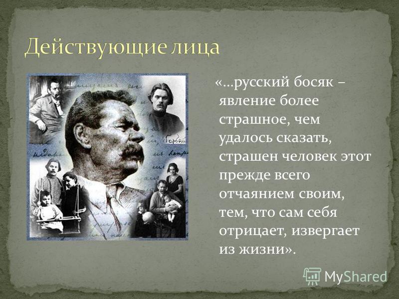 «…русский босяк – явление более страшное, чем удалось сказать, страшен человек этот прежде всего отчаянием своим, тем, что сам себя отрицает, извергает из жизни».